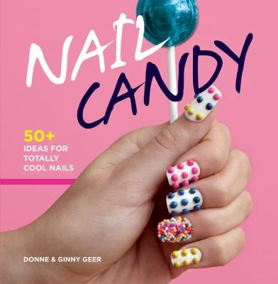 Nail Candy: 50+ Ideas for Totally Cool Nails